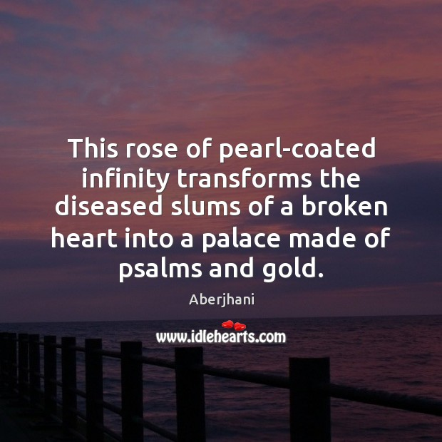 This rose of pearl-coated infinity transforms the diseased slums of a broken Broken Heart Quotes Image