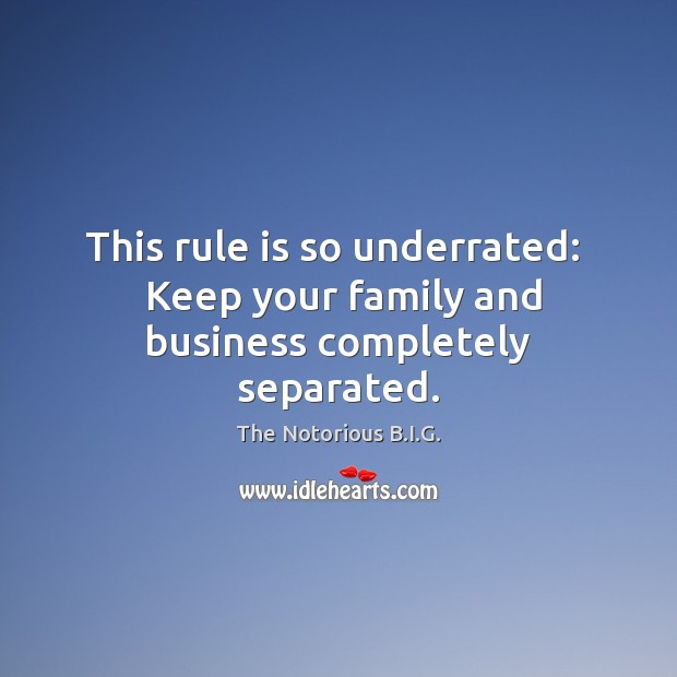 This rule is so underrated:   Keep your family and business completely separated. Image