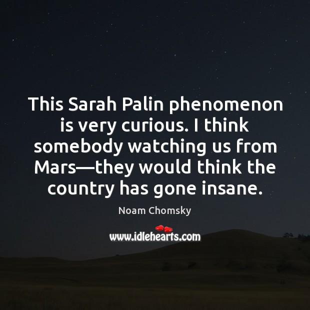 Image, This Sarah Palin phenomenon is very curious. I think somebody watching us