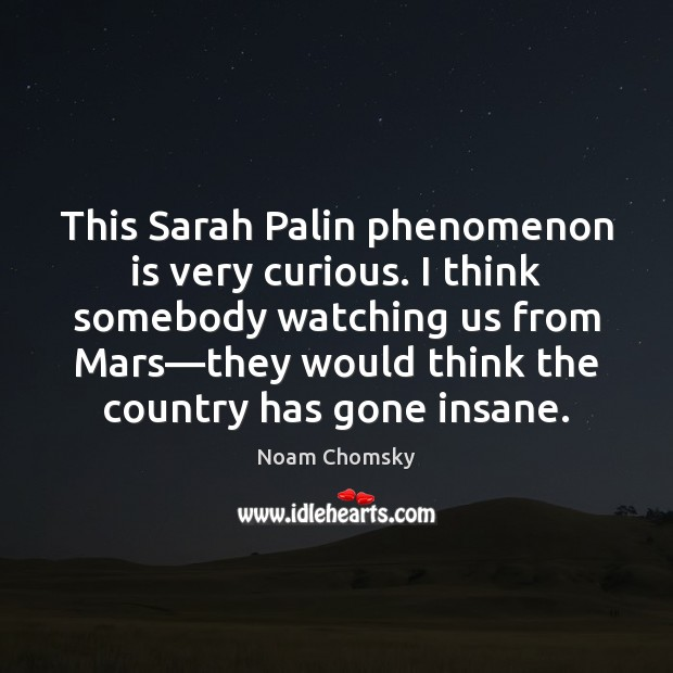 This Sarah Palin phenomenon is very curious. I think somebody watching us Noam Chomsky Picture Quote