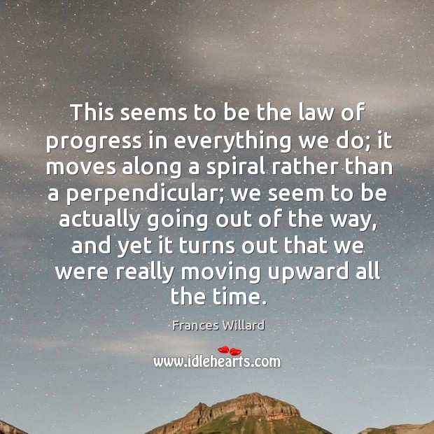 This seems to be the law of progress in everything we do; it moves along a spiral rather Image