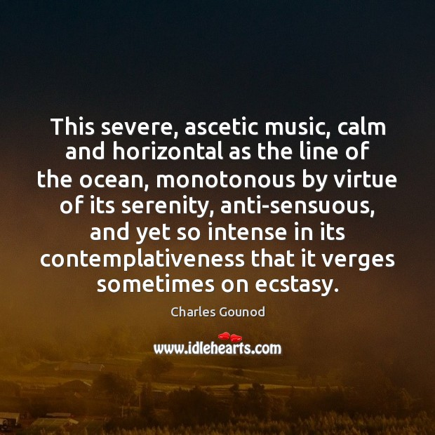 Image, This severe, ascetic music, calm and horizontal as the line of the