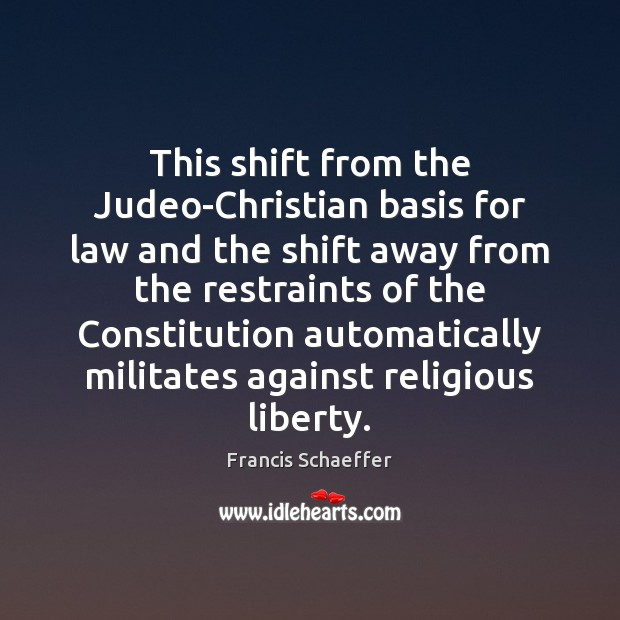 This shift from the Judeo-Christian basis for law and the shift away Francis Schaeffer Picture Quote