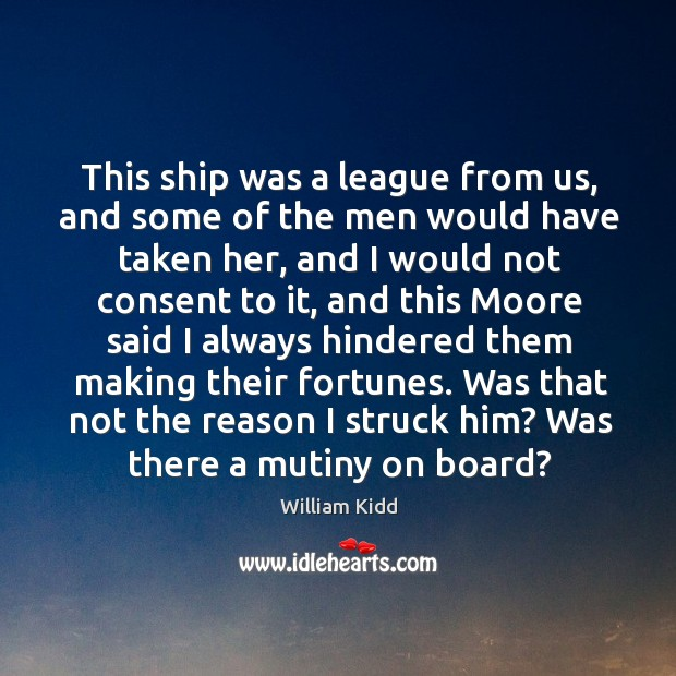 This ship was a league from us, and some of the men would have taken her, and I would not Image