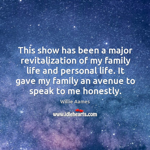 This show has been a major revitalization of my family life and personal life. It gave my family an avenue to speak to me honestly. Willie Aames Picture Quote