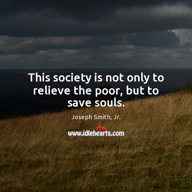 This society is not only to relieve the poor, but to save souls. Joseph Smith, Jr. Picture Quote