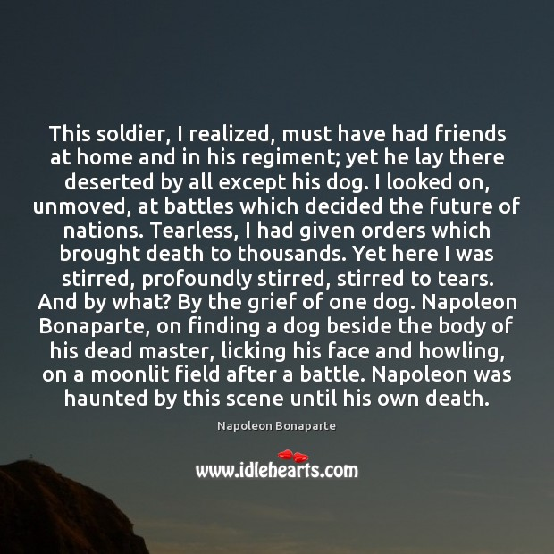 This soldier, I realized, must have had friends at home and in Napoleon Bonaparte Picture Quote