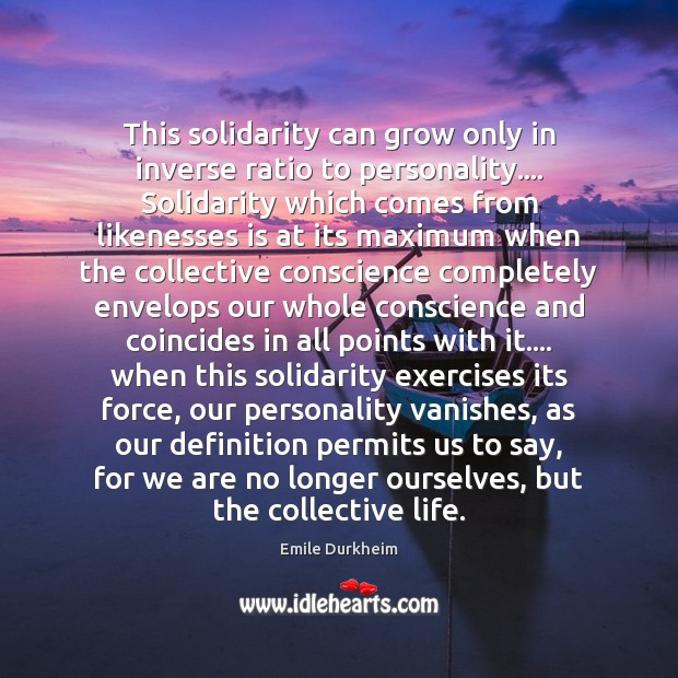 This solidarity can grow only in inverse ratio to personality…. Solidarity which Emile Durkheim Picture Quote
