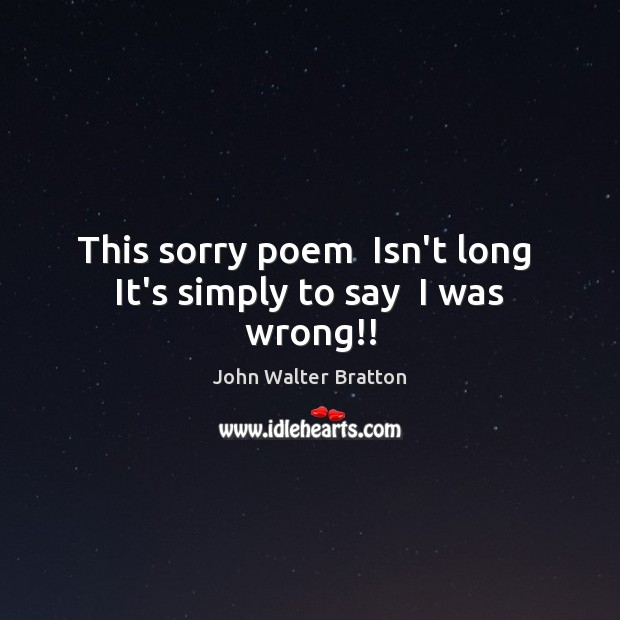 This sorry poem  Isn't long  It's simply to say  I was wrong!! John Walter Bratton Picture Quote
