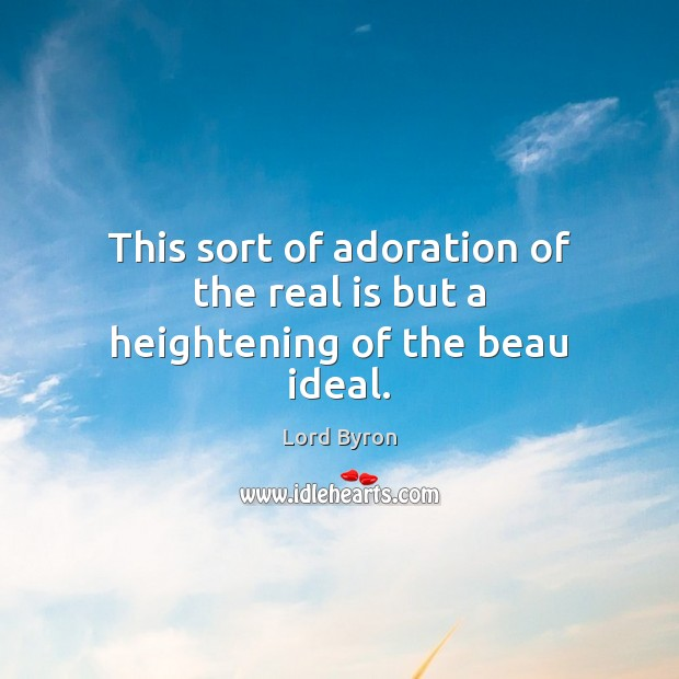 Image, This sort of adoration of the real is but a heightening of the beau ideal.