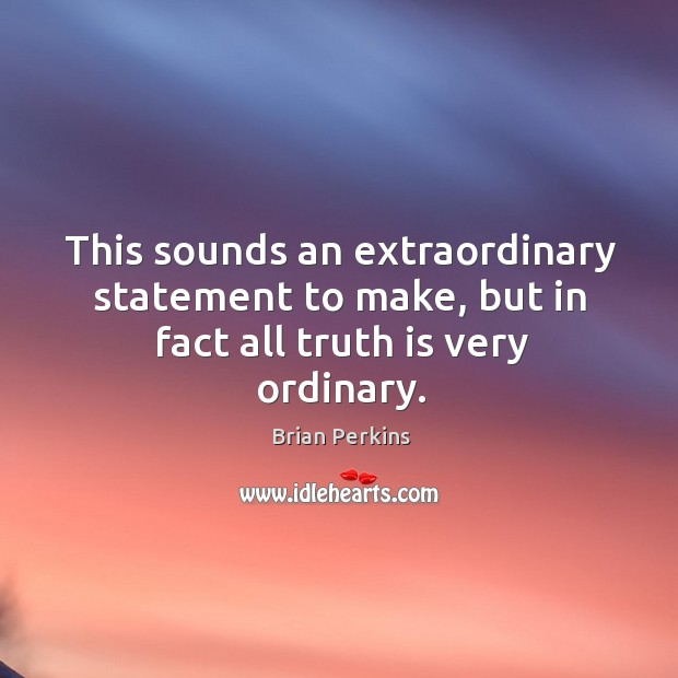 Image, This sounds an extraordinary statement to make, but in fact all truth is very ordinary.