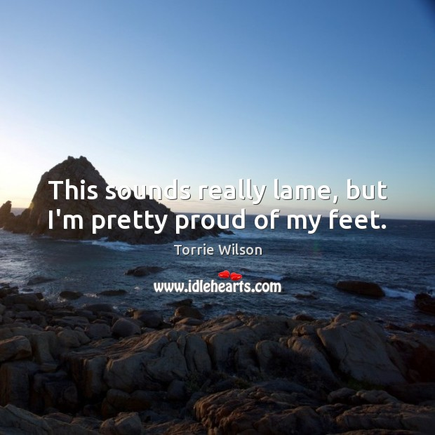 This sounds really lame, but I'm pretty proud of my feet. Image