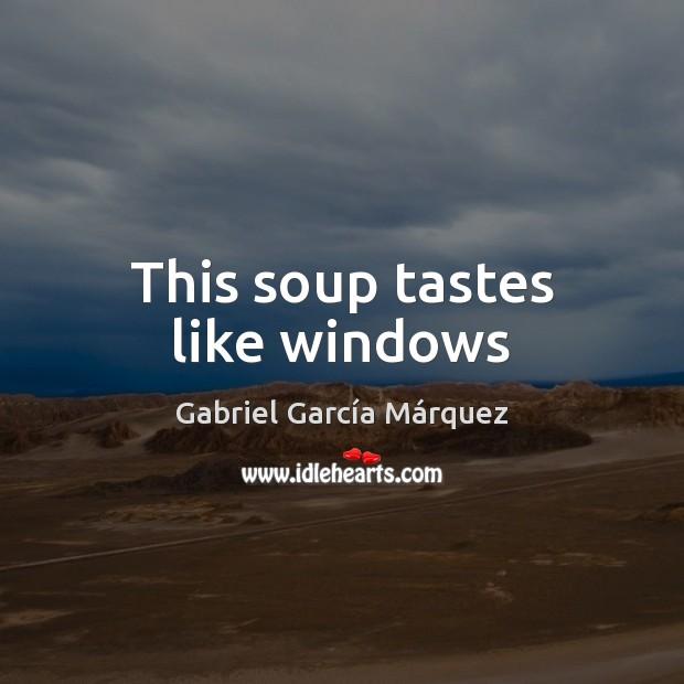 This soup tastes like windows Gabriel García Márquez Picture Quote