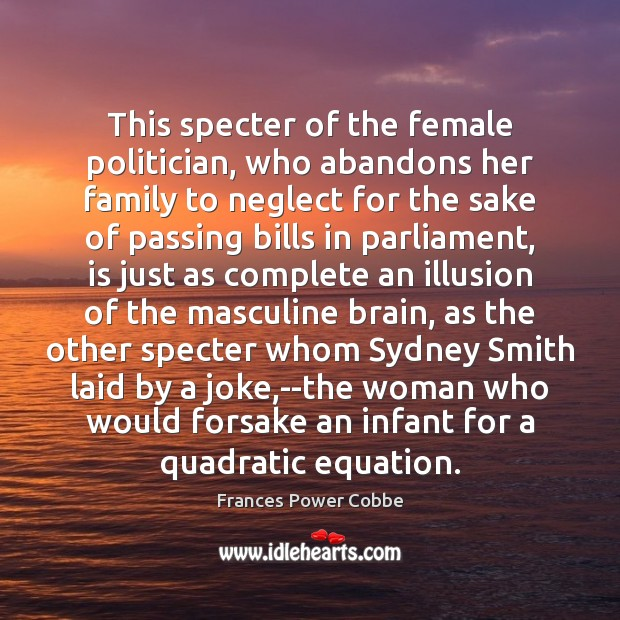 This specter of the female politician, who abandons her family to neglect Image
