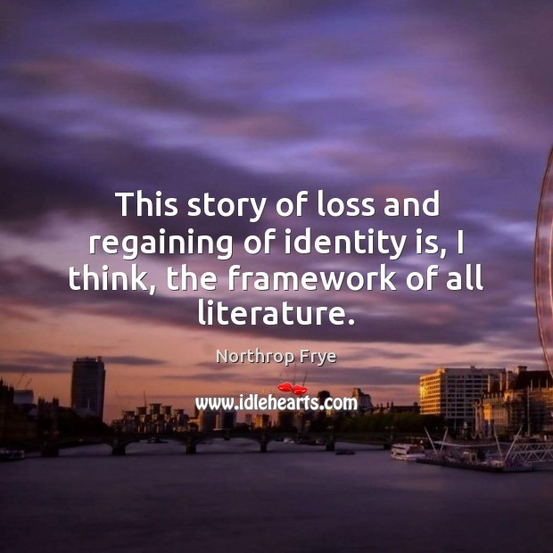 This story of loss and regaining of identity is, I think, the framework of all literature. Northrop Frye Picture Quote