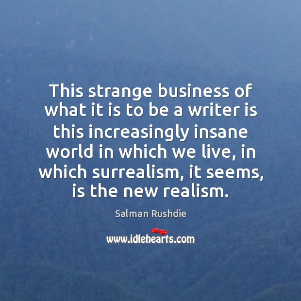 This strange business of what it is to be a writer is Salman Rushdie Picture Quote