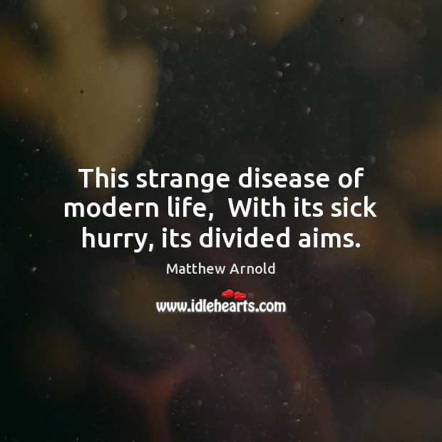 This strange disease of modern life,  With its sick hurry, its divided aims. Matthew Arnold Picture Quote