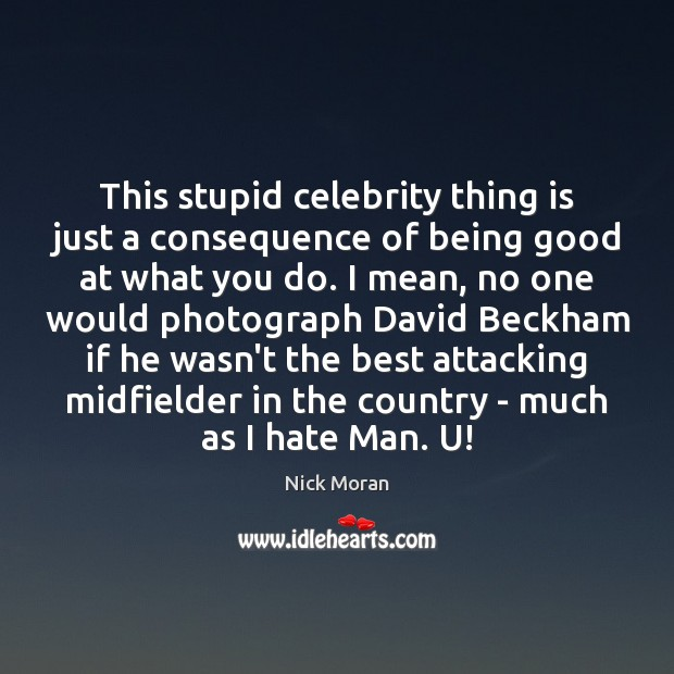 Image, This stupid celebrity thing is just a consequence of being good at