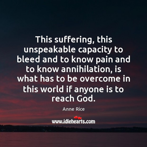 This suffering, this unspeakable capacity to bleed and to know pain and Anne Rice Picture Quote