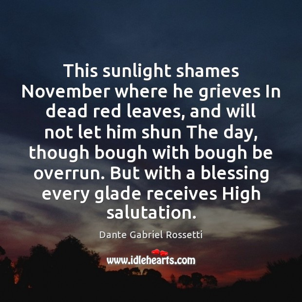 This sunlight shames November where he grieves In dead red leaves, and Dante Gabriel Rossetti Picture Quote