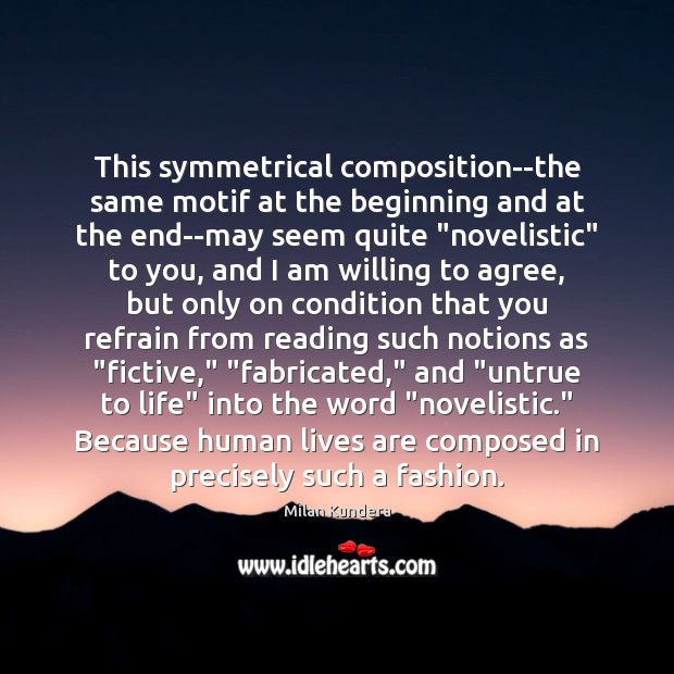 This symmetrical composition–the same motif at the beginning and at the end–may Milan Kundera Picture Quote