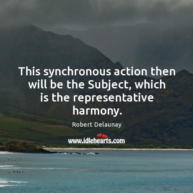 This synchronous action then will be the subject, which is the representative harmony. Robert Delaunay Picture Quote