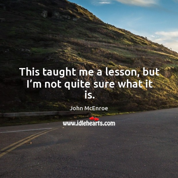 This taught me a lesson, but I'm not quite sure what it is. John McEnroe Picture Quote