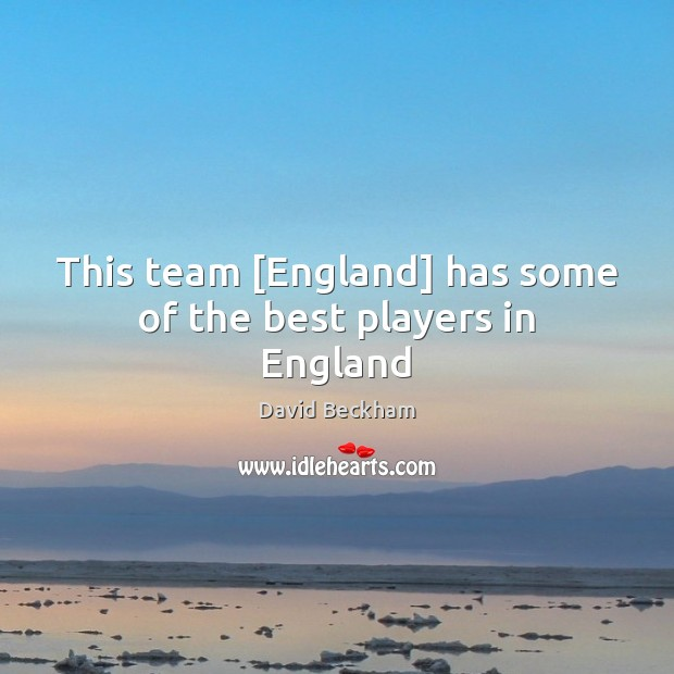 This team [England] has some of the best players in England David Beckham Picture Quote