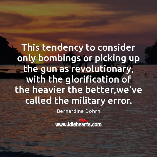This tendency to consider only bombings or picking up the gun as Bernardine Dohrn Picture Quote