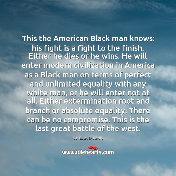 This the American Black man knows: his fight is a fight to W. E. B. Du Bois Picture Quote