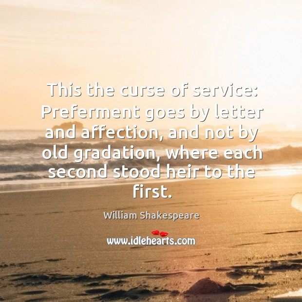 Image, This the curse of service: preferment goes by letter and affection, and not by old gradation