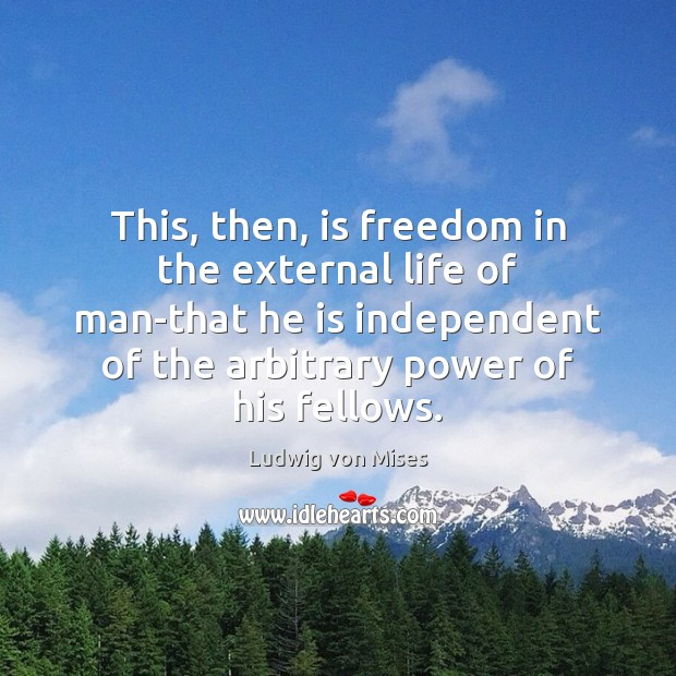 This, then, is freedom in the external life of man-that he is Ludwig von Mises Picture Quote