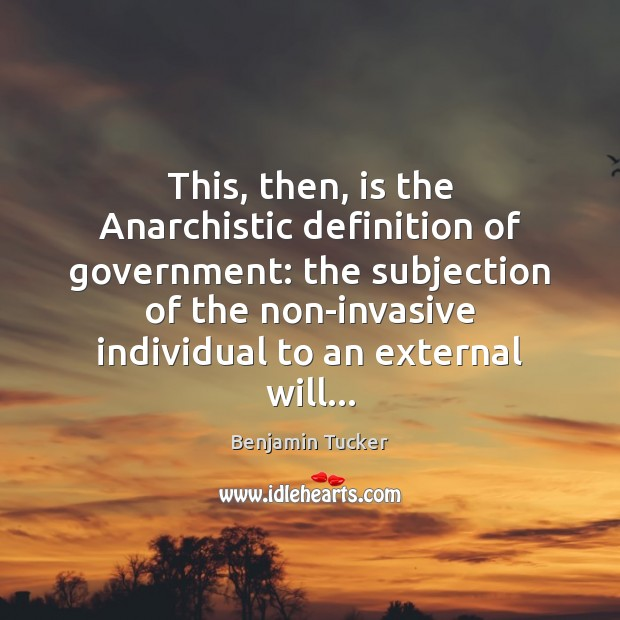 This, then, is the Anarchistic definition of government: the subjection of the Benjamin Tucker Picture Quote