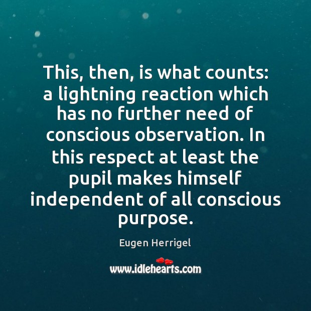 This, then, is what counts: a lightning reaction which has no further Eugen Herrigel Picture Quote