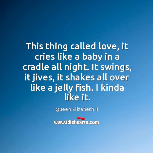 This thing called love, it cries like a baby in a cradle Queen Elizabeth II Picture Quote