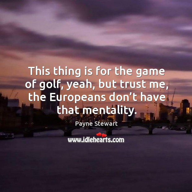 This thing is for the game of golf, yeah, but trust me, the europeans don't have that mentality. Image