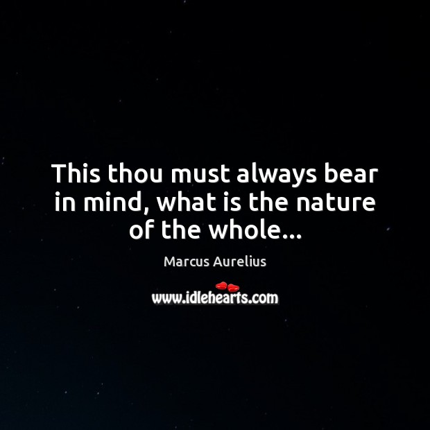 This thou must always bear in mind, what is the nature of the whole… Image