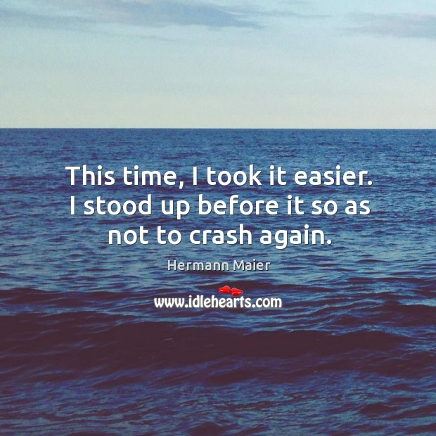 This time, I took it easier. I stood up before it so as not to crash again. Hermann Maier Picture Quote