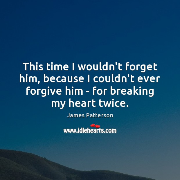 This time I wouldn't forget him, because I couldn't ever forgive him Image