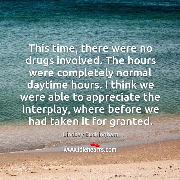 This time, there were no drugs involved. The hours were completely normal daytime hours. Lindsey Buckingham Picture Quote