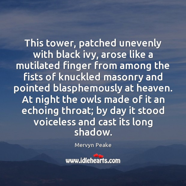 This tower, patched unevenly with black ivy, arose like a mutilated finger Mervyn Peake Picture Quote