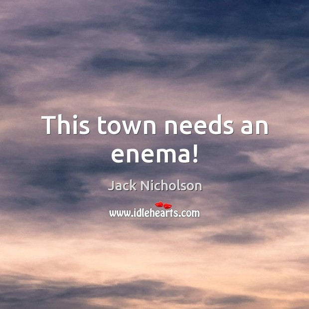 This town needs an enema! Jack Nicholson Picture Quote