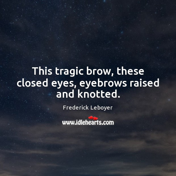 This tragic brow, these closed eyes, eyebrows raised and knotted. Image