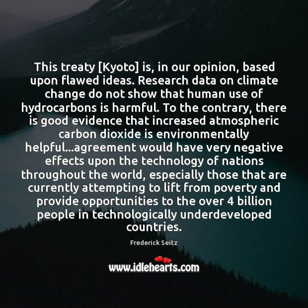 This treaty [Kyoto] is, in our opinion, based upon flawed ideas. Research Frederick Seitz Picture Quote