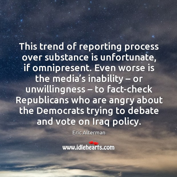 This trend of reporting process over substance is unfortunate, if omnipresent. Eric Alterman Picture Quote