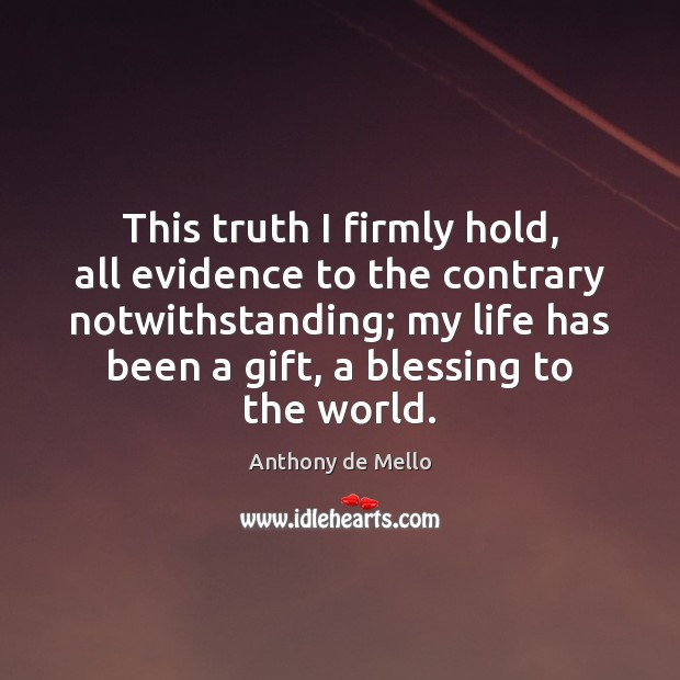 This truth I firmly hold, all evidence to the contrary notwithstanding; my Anthony de Mello Picture Quote