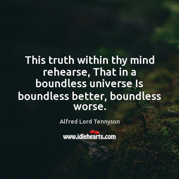 This truth within thy mind rehearse, That in a boundless universe Is Alfred Lord Tennyson Picture Quote