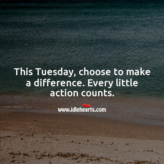 This Tuesday, choose to make a difference. Every little action counts. Tuesday Quotes Image