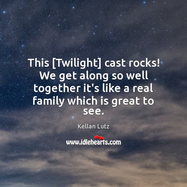 This [Twilight] cast rocks! We get along so well together it's like Image