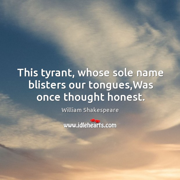 Image, This tyrant, whose sole name blisters our tongues,Was once thought honest.